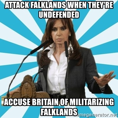 President of Argentina - attack falklands when they're undefended Accuse britain of militarizing falklands