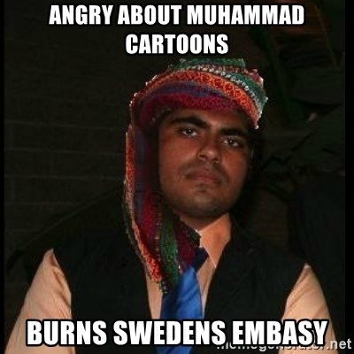 Scumbag Muslim - ANGRY ABOUT MUHAMMAD CARTOONS BURNS SWEDENS EMBASY