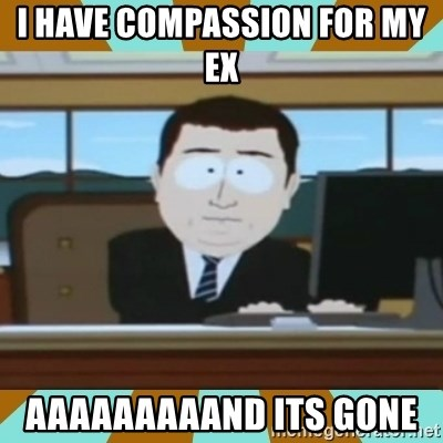 And it's gone - I HAVE COMPASSION FOR MY EX  AAAAAAAAAND ITS GONE