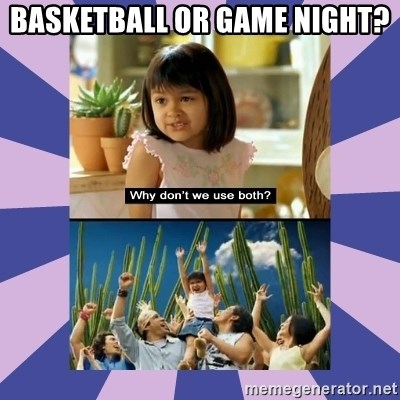 Why don't we use both girl - basketball or game night?