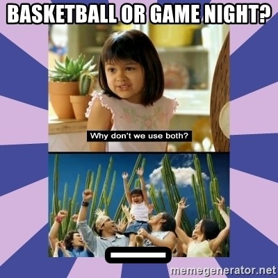 Why don't we use both girl - basketball or game night? _