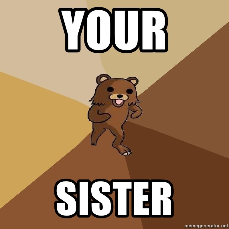 Pedo Bear From Beyond - Your sister