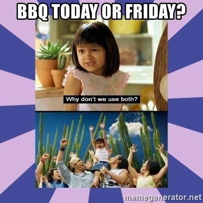Why don't we use both girl - BBQ Today or friday?
