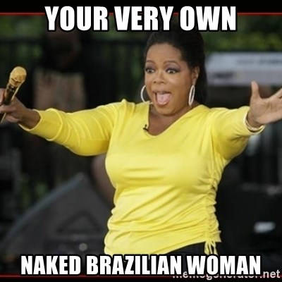 Overly-Excited Oprah!!!  - your very own naked brazilian woman