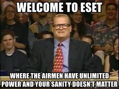 DrewCarey - welcome to eset where the airmen have unlimited power and your sanity doesn't matter