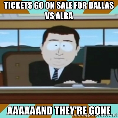 And it's gone - tickets go on sale for dallas vs alba aaaaaand they're gone