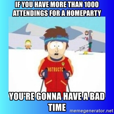 super cool ski instructor - If you have more than 1000 attendings for a homeparty you're gonna have a bad time