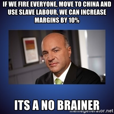 Kevin O'Leary - If we fire everyone, move to china and use slave labour, we can increase margins by 10% Its a no brainer