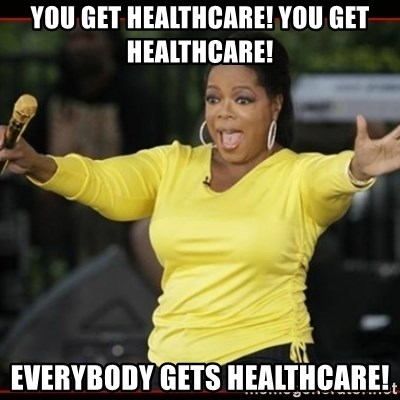 Overly-Excited Oprah!!!  - you get healthcare! you get healthcare! everybody gets healthcare!