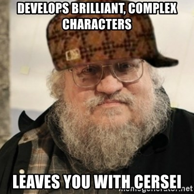 Scumbag George R. R. Martin - Develops brilliant, complex characters Leaves you with cersei