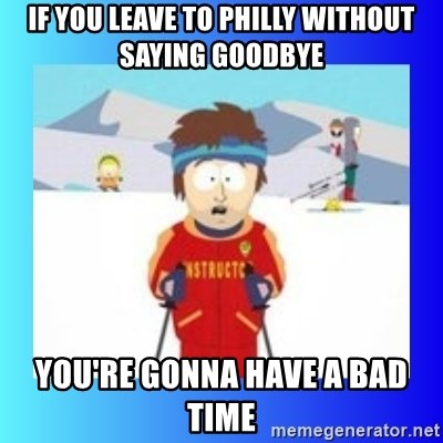 super cool ski instructor - IF YOU LEAVE TO PHILLY WITHOUT SAYING GOODBYE YOU'RE GONNA HAVE A BAD TIME