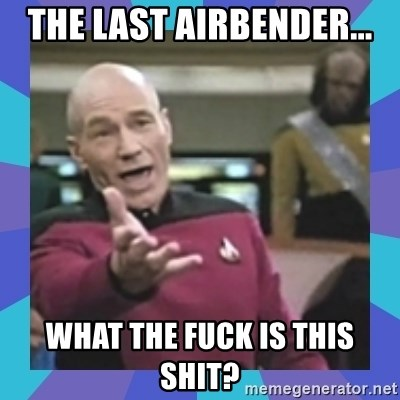 what  the fuck is this shit? - The last airbender... What the fuck is this shit?