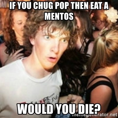 sudden realization guy - If you chug pop then eat a mentos would you die?