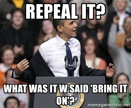 obama come at me bro - Repeal it? What was it W said 'Bring it on'?