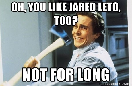 american psycho - OH, YOU LIKE JARED LETO, TOO? NOT FOR LONG