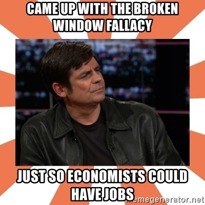 Gillespie Says No - Came up with the broken window fallacy  just so economists could have jobs