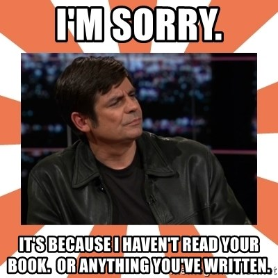 Gillespie Says No - I'm sorry. It's because I haven't Read Your book.  Or anything you've written.