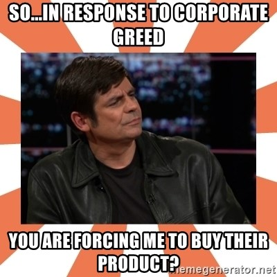 Gillespie Says No - So...in response to corporate greed you are forcing me to buy their product?