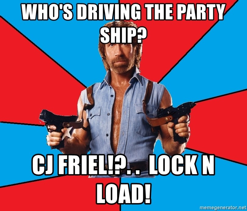 Chuck Norris  - who's driving the party ship? cj friel!?. .  Lock n load!