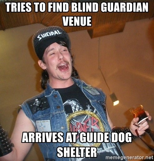 Extremely Drunk Metalhead - Tries to find blind guardian venue arrives at guide dog shelter