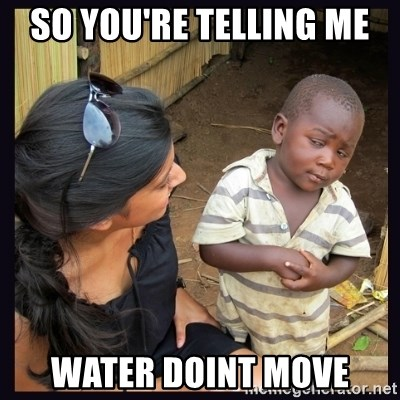 Skeptical third-world kid - so you're telling me  water doint move
