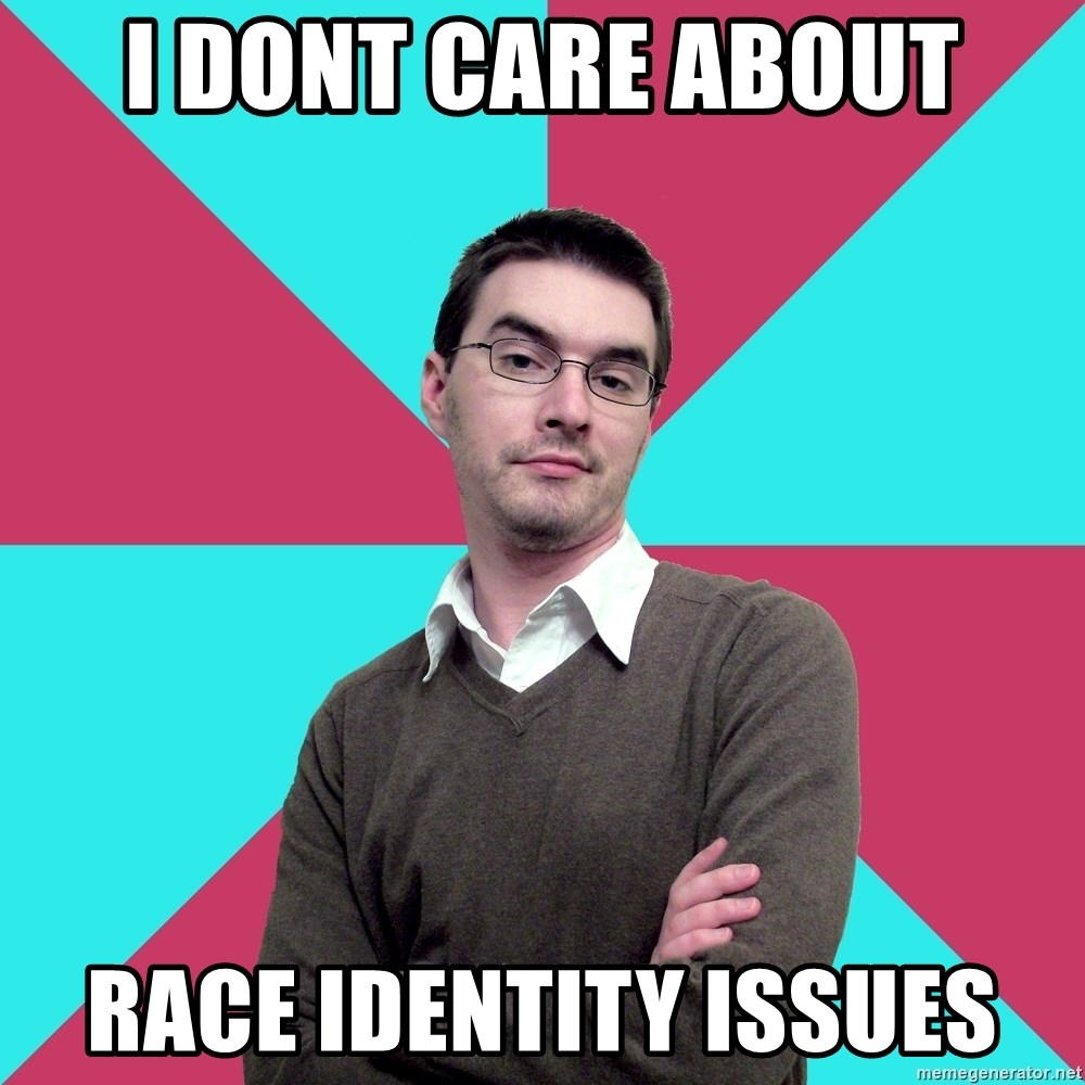 Privilege Denying Dude - i dont care about RACE IDENTITY ISSUES