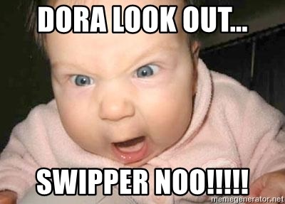 Angry baby - Dora look out... Swipper noo!!!!!
