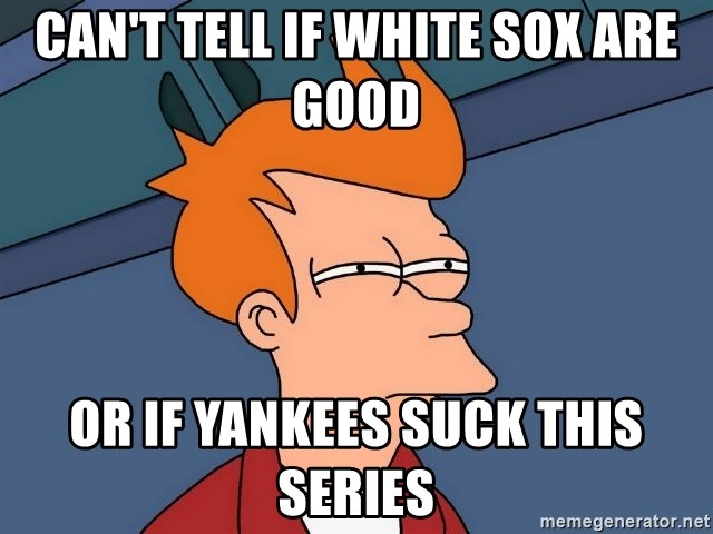 Futurama Fry - Can't tell if white sox are good Or if Yankees suck this series