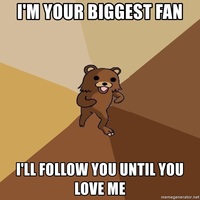 Pedo Bear From Beyond - i'm your biggest fan i'll follow you until you love me
