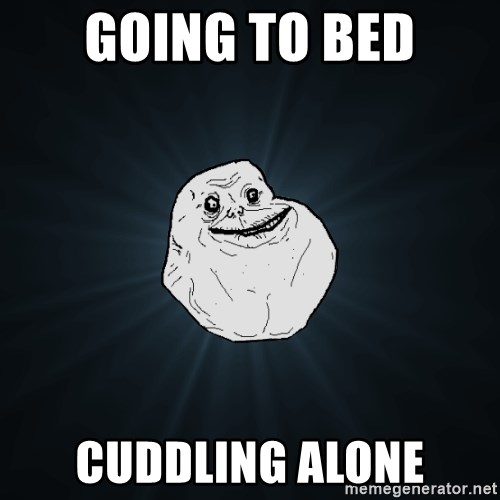 Forever Alone - Going to bed Cuddling alone
