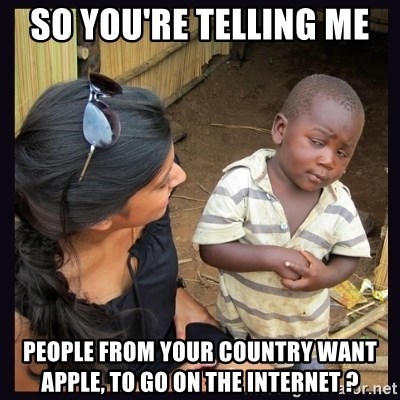 Skeptical third-world kid - SO YOU're telling me  people from your country want apple, TO GO ON THE INTERNET ?