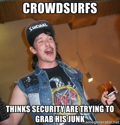 Extremely Drunk Metalhead - Crowdsurfs Thinks security are trying to grab his junk