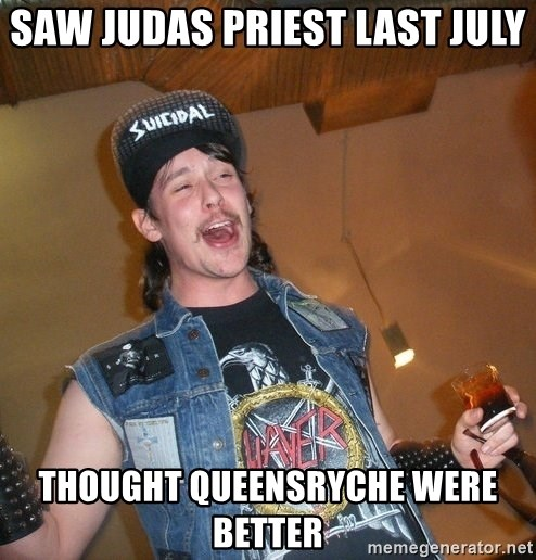 Extremely Drunk Metalhead - Saw Judas Priest last July thought queensryche were better