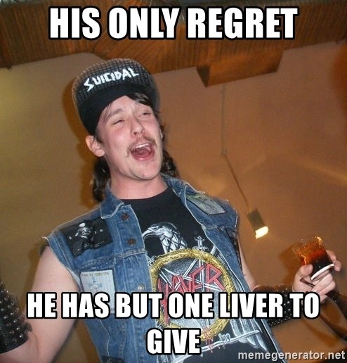 Extremely Drunk Metalhead - His only regret he has but one liver to give