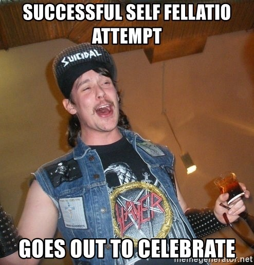 Extremely Drunk Metalhead - SUCCESSFUL self fellatio attempt  goes out to celebrate
