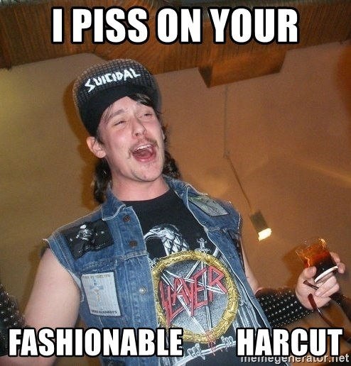 Extremely Drunk Metalhead - I piss on YOUR fashionable         harcut