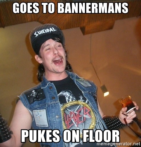 Extremely Drunk Metalhead - Goes to bannermans  Pukes on floor
