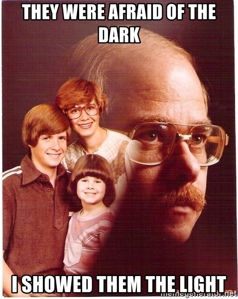 Vengeance Dad - they were afraid of the dark i showed them the light
