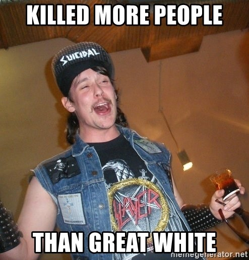 Extremely Drunk Metalhead - Killed more people than great white