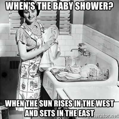 50s Housewife - When's the baby shower? when the sun rises in the west and sets in the east