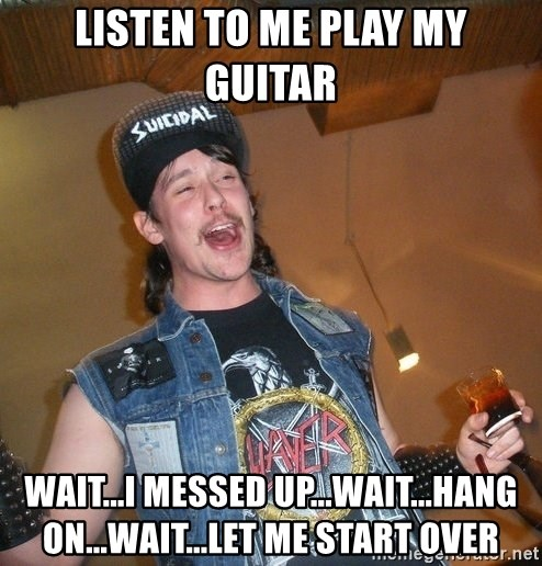Extremely Drunk Metalhead - listen to me play my guitar wait...i messed up...wait...hang on...wait...Let me start over