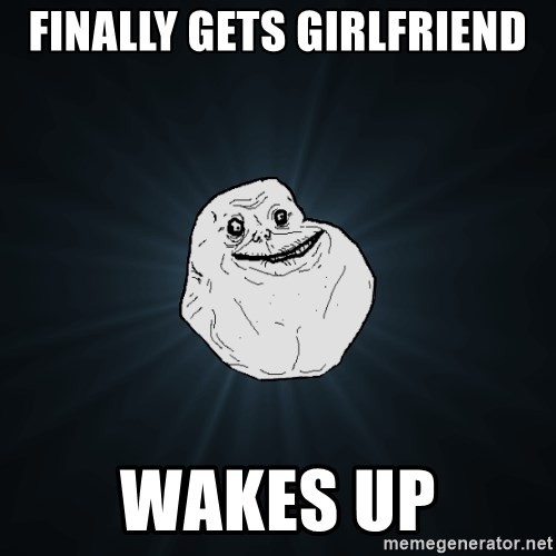 Forever Alone - finally gets girlfriend wakes up