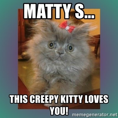 cute cat - Matty S... this creepy kitty loves you!