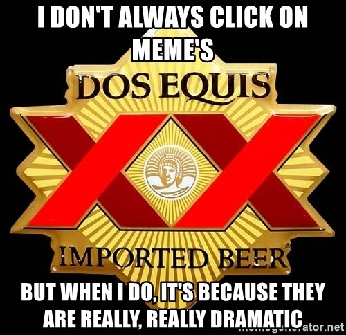 Dos Equis - I don't always click on meme's But when I do, it's because they are really, really dramatic