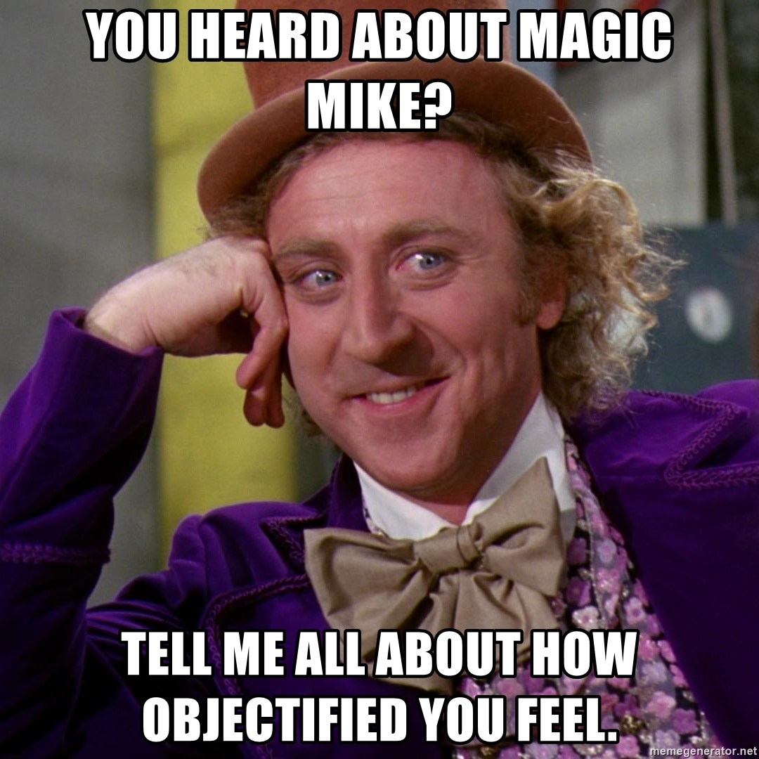 Willy Wonka - You heard about magic mike? Tell me all about how objectified you feel.