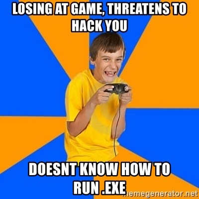 Annoying Gamer Kid - Losing at game, threatens to hack you doesnt know how to run .exe