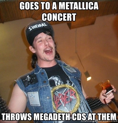 Extremely Drunk Metalhead - goes to a metallica concert throws megadeth cds at them