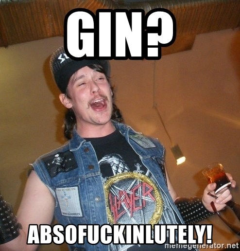 Extremely Drunk Metalhead - gin? absofuckinlutely!
