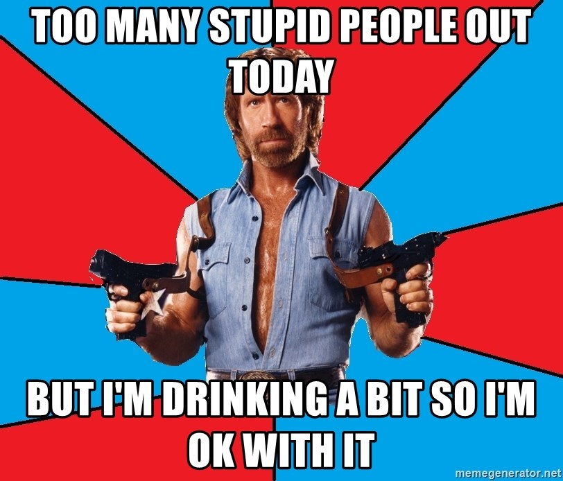 Chuck Norris  - Too many stupid people out today But I'm drinking a bit so I'm ok with it