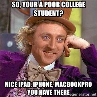 Willy Wonka - So, your a poor college student? nice Ipad, iphone, Macbookpro you have there